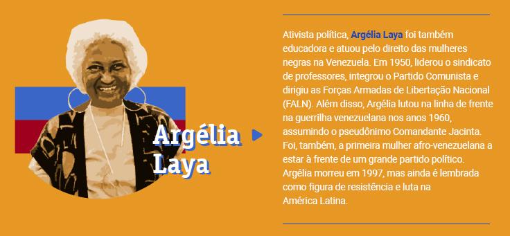 Ativista política, Argélia Laya foi também educadora e atuou pelo direito das mulheres negras na Venezuela. Em 1950, liderou o sindicato de professores, integrou o Partido Comunista e dirigiu as Forças Armadas de Libertação Nacional (FALN). Além disso, Argélia lutou na linha de frente na guerrilha venezuelana nos anos 1960, assumindo o pseudônimo Comandante Jacinta. Foi, também, a primeira mulher afro-venezuelana a estar à frente de um grande partido político. Argélia morreu em 1997, mas ainda é lembrada como figura de resistência e luta na América Latina.