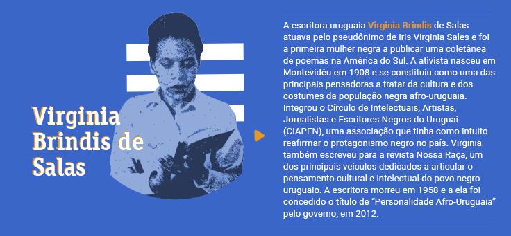 """A escritora uruguaia Virginia Brindis de Salas atuava pelo pseudônimo de Iris Virginia Sales e foi a primeira mulher negra a publicar uma coletânea de poemas na América do Sul. A ativista nasceu em Montevidéu em 1908 e se constituiu como uma das principais pensadoras a tratar da cultura e dos costumes da população negra afro-uruguaia. Integrou o Círculo de Intelectuais, Artistas, Jornalistas e Escritores Negros do Uruguai (CIAPEN), uma associação que tinha como intuito reafirmar o protagonismo negro no país. Virginia também escreveu para a revista Nossa Raça, um dos principais veículos dedicados a articular o pensamento cultural e intelectual do povo negro uruguaio. A escritora morreu em 1958 e a ela foi concedido o título de """"Personalidade Afro-Uruguaia"""" pelo governo, em 2012."""