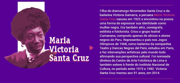 Filha do dramaturgo Nicomedes Santa Cruz e da bailarina Victoria Gamarra, a peruana Maria Victoria Santa Cruz nasceu em 1922 e encontrou na poesia uma forma de expressar sua identidade como mulher negra. Era também atriz, coreógrafa, estilista e folclorista. Criou o grupo teatral Cumanana, composto apenas de atrizes e atores negros do Peru. Representou o país nos Jogos Olímpicos de 1968, como bailarina da companhia Teatro y Danzas Negras del Perú, estudou em Paris, e fez intervenções artísticas pelo mundo todo afirmando sua perspectiva cultural. Foi nomeada diretora do Centro de Arte Folclórica de Lima e também esteve à frente do Instituto Nacional de Cultura, no período entre 1973 e 1982. Victoria Santa Cruz morreu aos 91 anos, em 2014.