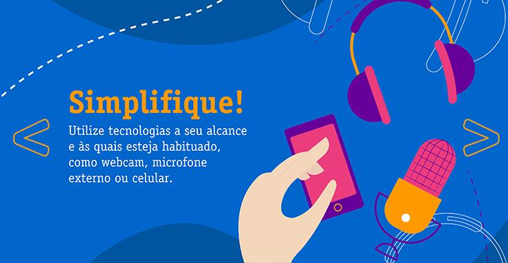 Simplifique! Utilize tecnologias a seu alcance e às quais esteja habituado, como webcam, microfone externo ou celular.