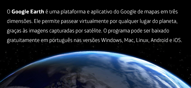 O Google Earth é uma plataforma e aplicativo do Google de mapas em três dimensões. Ele permite passear virtualmente por qualquer lugar do planeta, graças às imagens capturadas por satélite. O programa pode ser baixado gratuitamente em português nas versões Windows, Mac, Linux, Android e iOS.