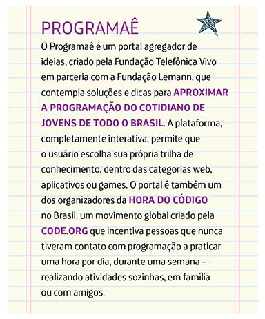Programaê O Programaê é um portal agregador de ideias, criado pela Fundação Telefônica Vivo em parceria com a Fundação Lemann, que contempla soluções e dicas para aproximar a programação do cotidiano de jovens de todo o Brasil. A plataforma, completamente interativa, permite que o usuário escolha sua própria trilha de conhecimento, dentro das categorias web, aplicativos ou games. O portal é também um dos organizadores da Hora do Código no Brasil, um movimento global criado pela Code.org que incentiva pessoas que nunca tiveram contato com programação a praticar uma hora por dia, durante uma semana – realizando atividades sozinhas, em família ou com amigos.