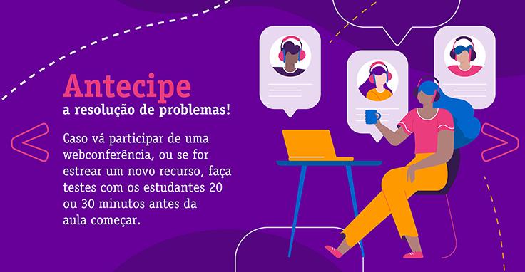 Antecipe a resolução de problemas! Caso vá participar de uma webconferência, ou se for estrear um novo recurso, faça testes com os estudantes 20 ou 30 minutos antes da aula começar.