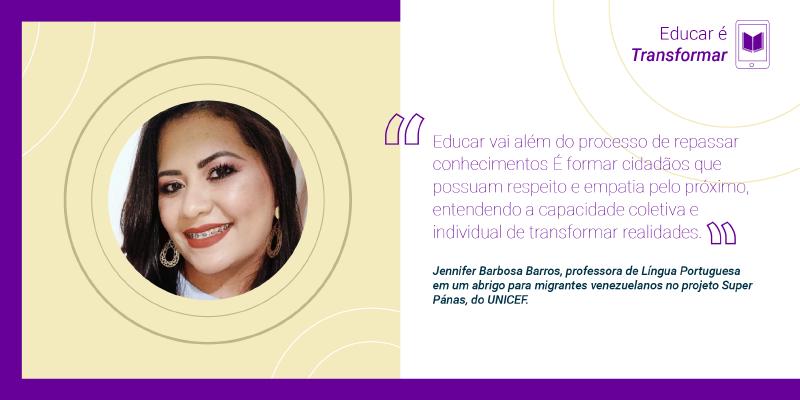 """Educar é incluir """"Educar vai além do processo de repassar conhecimentos É formar cidadãos que possuam respeito e empatia pelo próximo, entendendo a capacidade coletiva e individual de transformar realidades"""", Jennifer Barbosa Barros, professora de Língua Portuguesa em um abrigo para migrantes venezuelanos no projeto Super Pánas, do UNICEF."""