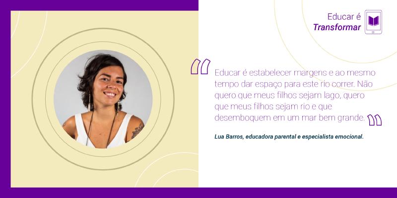 """Educar é aproximar """"Educar é estabelecer margens e ao mesmo tempo dar espaço para este rio correr. Não quero que meus filhos sejam lago, quero que meus filhos sejam rio e que desemboquem em um mar bem grande"""", Lua Barros, educadora parental e especialista emocional."""