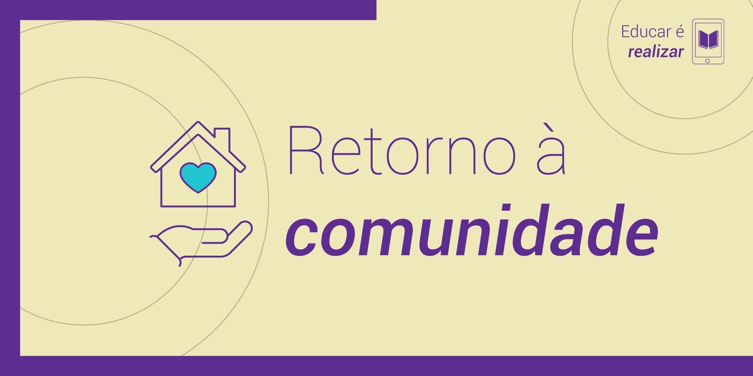 Arte de fundo bege e borda púrpura com os dizeres Retorno à Comunidade escrito em púrpura no centro da imagem. Do lado esquerdo, há um ícone de uma casa com uma mão embaixo dela e um coração desenhado dentro; do lado direto, no canto superior, a frase Educar é incluir.