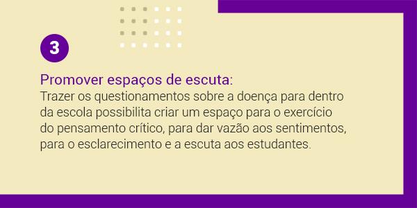 Imagem com a frase 3 Promover espaços de escuta: trazer os questionamentos sobre a doença dentro da escola possibilita criar um espaço para o exercício do pensamento crítico para dar vazão aos sentimentos, para o esclarecimento e a escuta aos estudantes.
