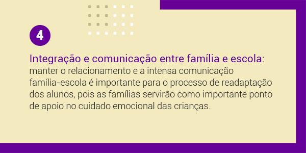 Imagem com a frase 4 Integração e comunicação entre família e escola: manter o relacionamento e a intensa comunicação família-escola é importante para o processo de readaptação dos alunos, pois as famílias servirão importante ponto de apoio no cuidado emocional das crianças.