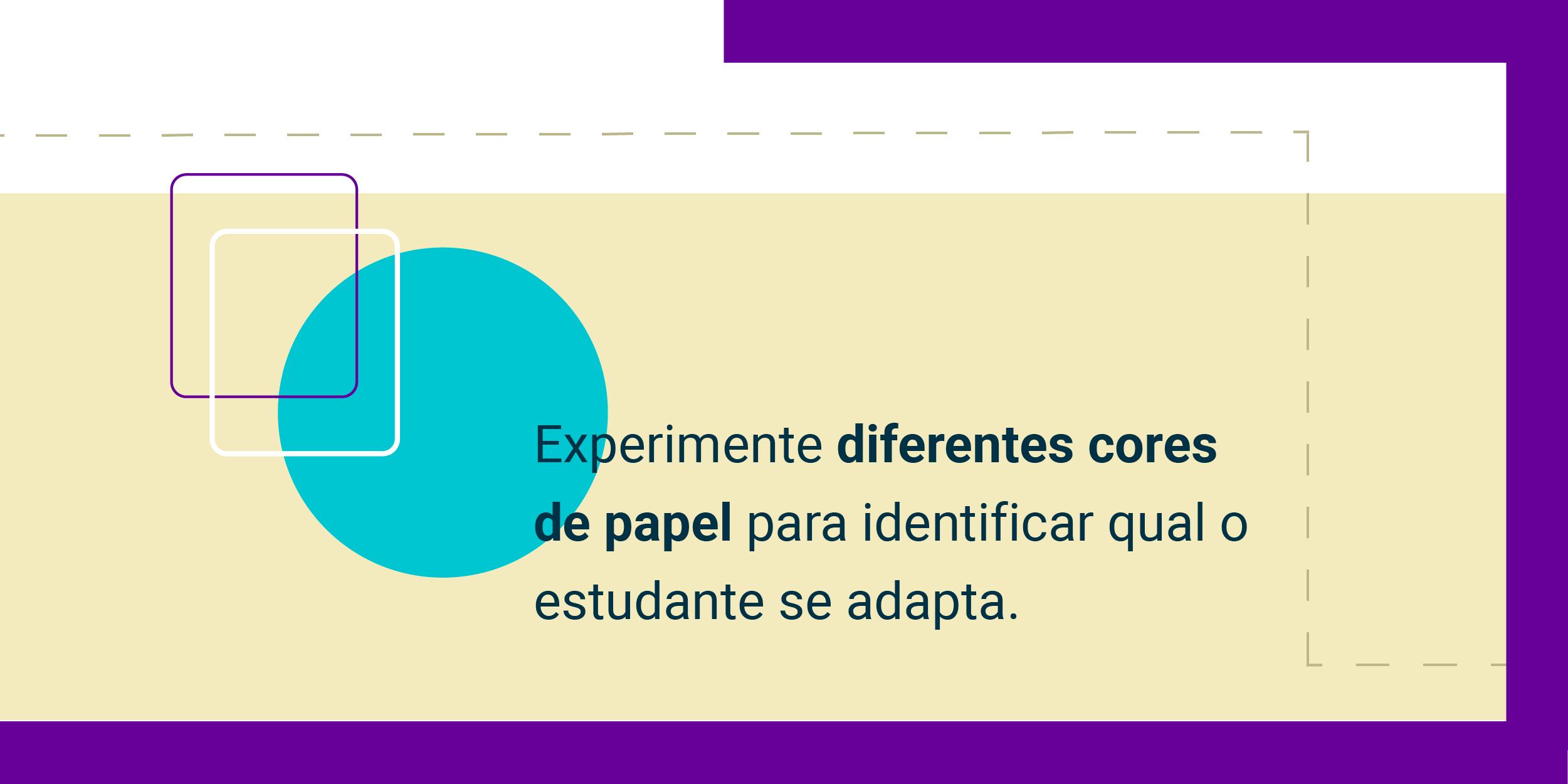 Imagem com a frase Experimente diferentes cores de papel para identificar qual o estudante se adapta.